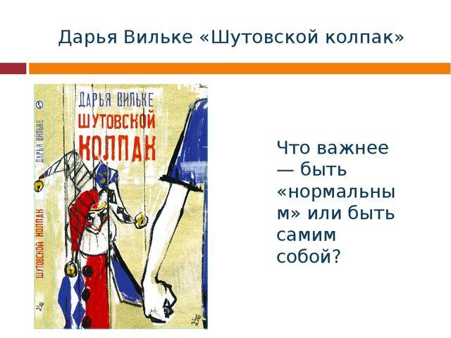 Дарья Вильке «Шутовской колпак» Что важнее — быть «нормальным» или быть самим...