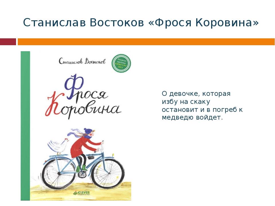 Станислав Востоков «Фрося Коровина» О девочке, которая избу на скаку останови...