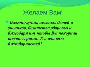 Желаем Вам! Благополучия, цельных детей и учеников, богатства,здоровья и благ