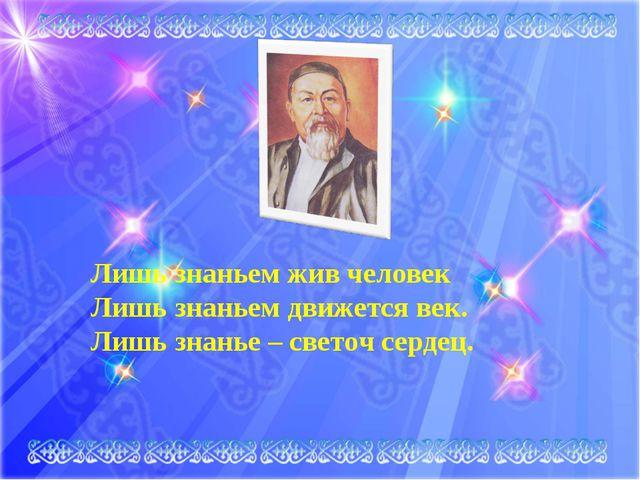 Лишь знаньем жив человек, Лишь знаньем движется век. Лишь знанье – светоч се...