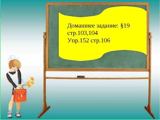 Домашнее задание: §19 стр.103,104 Упр.152 стр.106