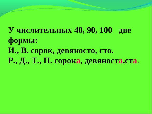 У числительных 40, 90, 100 две формы: И., В. сорок, девяносто, сто. Р., Д.,...