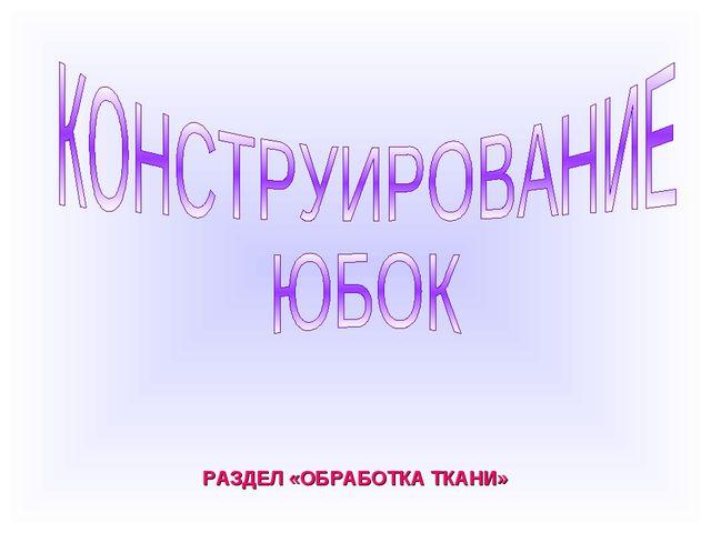 РАЗДЕЛ «ОБРАБОТКА ТКАНИ»