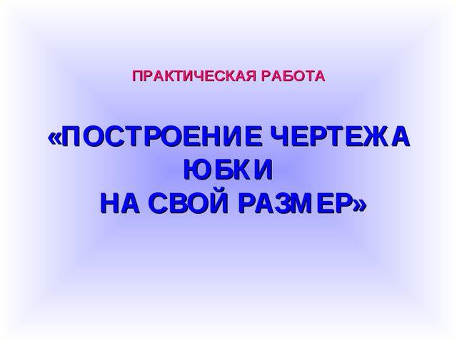 ПРАКТИЧЕСКАЯ РАБОТА «ПОСТРОЕНИЕ ЧЕРТЕЖА ЮБКИ НА СВОЙ РАЗМЕР»