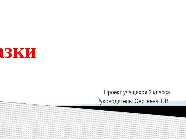Сказки Проект учащихся 2 класса Руководитель: Сергеева Т.В.