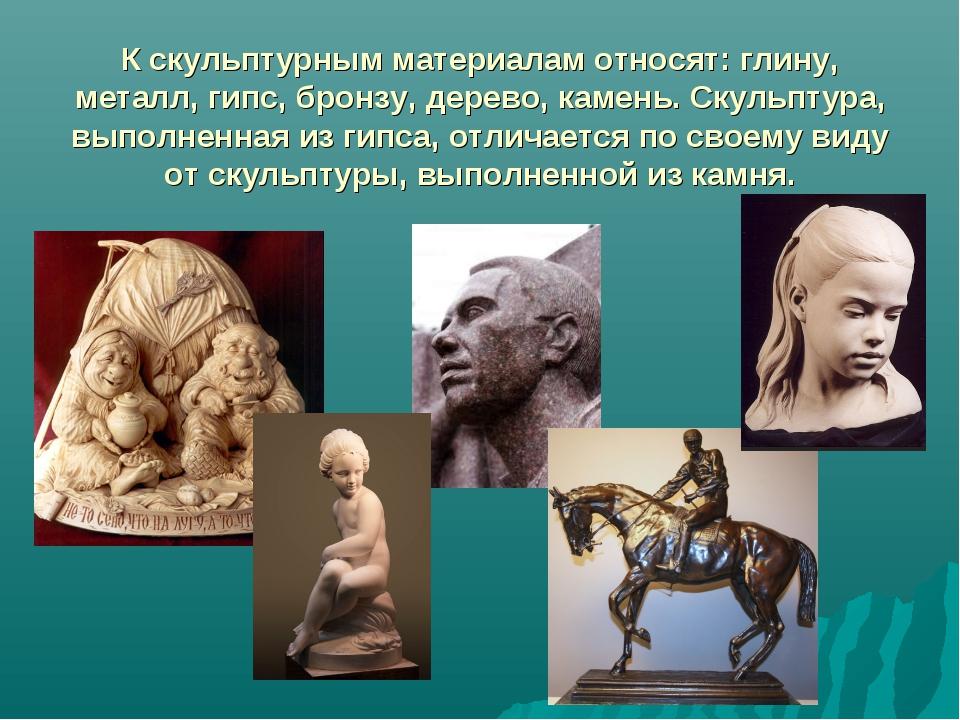 К скульптурным материалам относят: глину, металл, гипс, бронзу, дерево, камен...