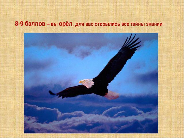 8-9 баллов – вы орёл, для вас открылись все тайны знаний