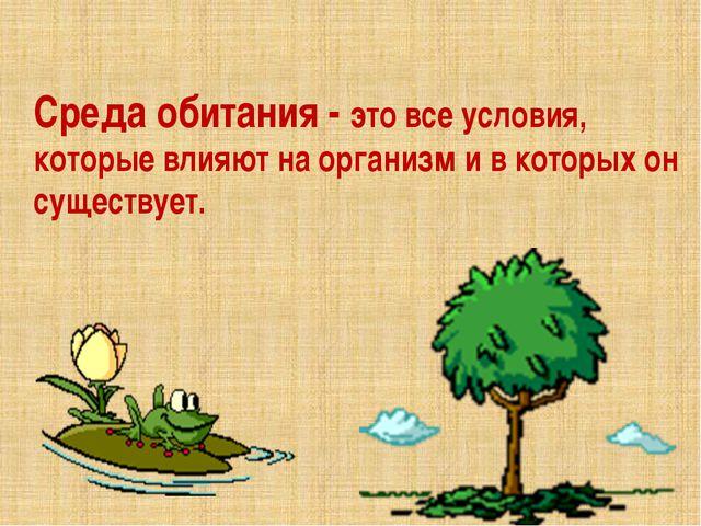 Среда обитания - это все условия, которые влияют на организм и в которых он с...