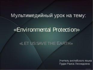 «Environmental Protection» «LET US SAVE THE EARTH» Мультимедийный урок на тем