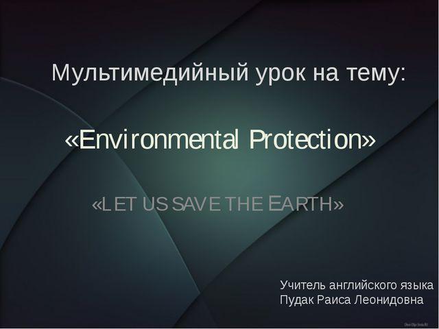 «Environmental Protection» «LET US SAVE THE EARTH» Мультимедийный урок на тем...