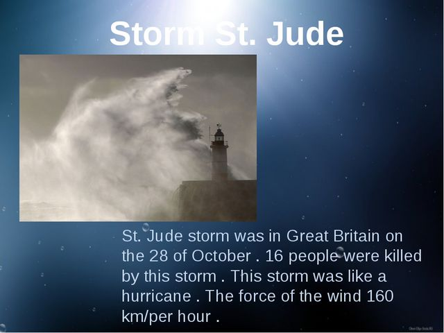 St. Jude storm was in Great Britain on the 28 of October . 16 people were kil...