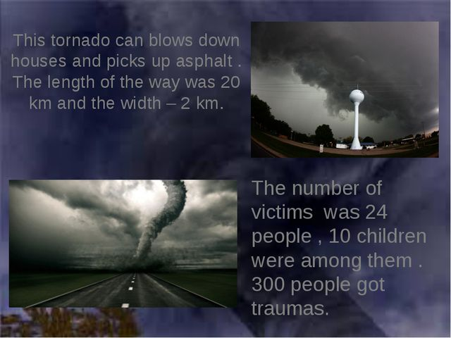 This tornado can blows down houses and picks up asphalt . The length of the w...