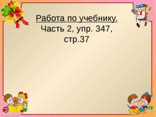 Работа по учебнику. Часть 2, упр. 347, стр.37 FokinaLida.75@mail.ru