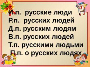 И.п. русские люди Р.п. русских людей Д.п. русским людям В.п. русских людей Т.