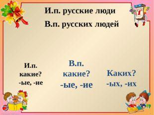И.п. русские люди В.п. русских людей И.п. какие? -ые, -ие В.п. какие? -ые, -и