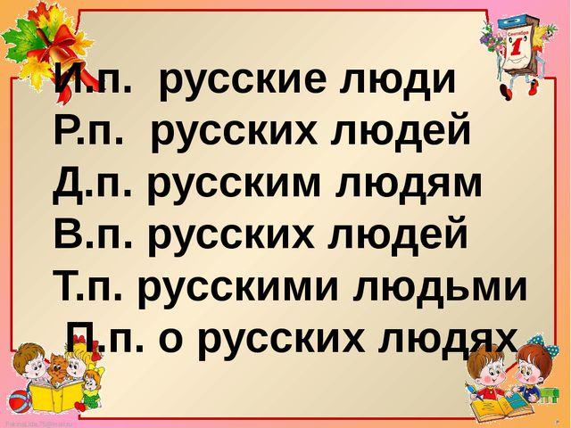 И.п. русские люди Р.п. русских людей Д.п. русским людям В.п. русских людей Т....