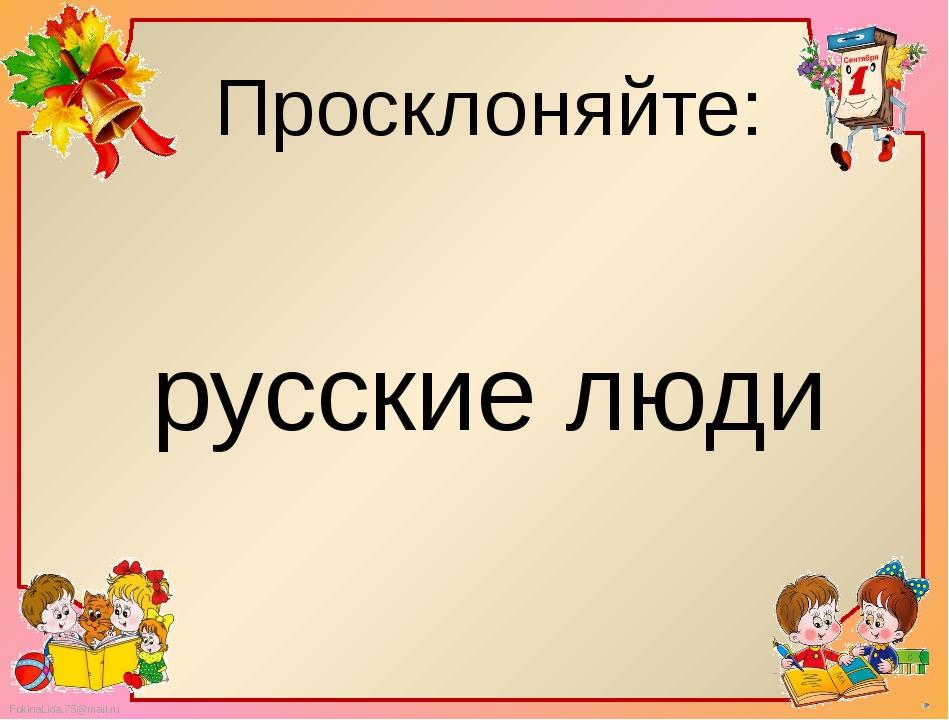 Просклоняйте: русские люди FokinaLida.75@mail.ru