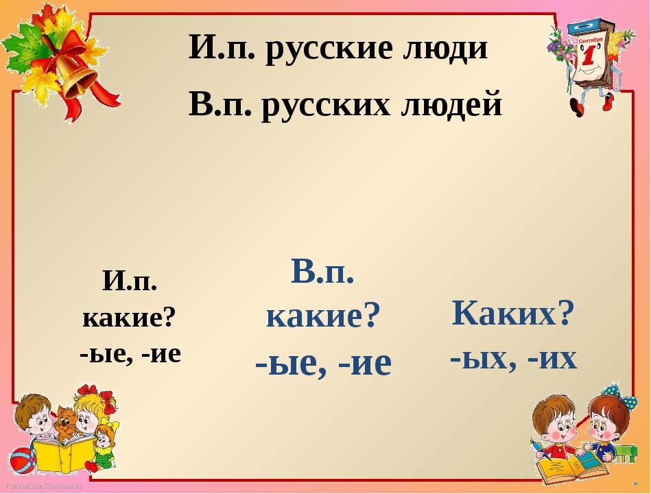 И.п. русские люди В.п. русских людей И.п. какие? -ые, -ие В.п. какие? -ые, -и...