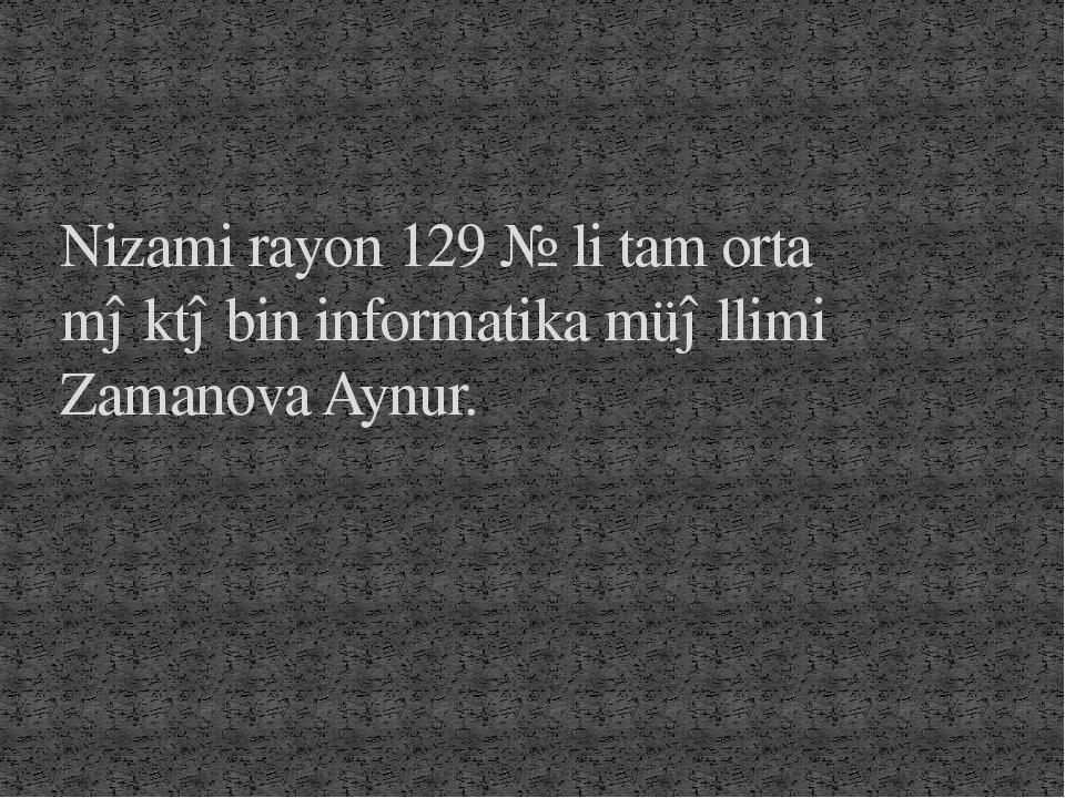 Nizami rayon 129 № li tam orta məktəbin informatika müəllimi Zamanova Aynur.