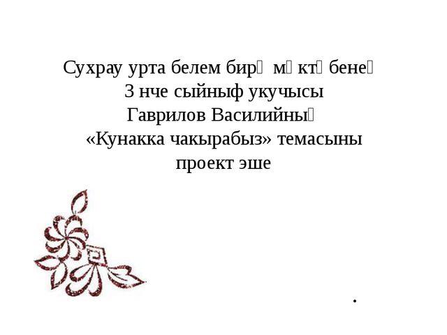 Сухрау урта белем бирү мәктәбенең 3 нче сыйныф укучысы Гаврилов Василийның «К...