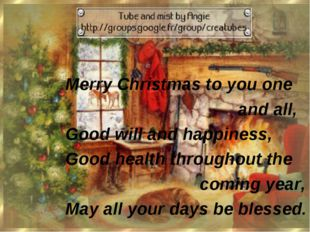 Merry Christmas tо yоu one and аll,  Gооd will and happiness, Good hеаlth t