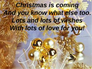 Christmas is coming And you know what else too. Lots and lots of wishes With