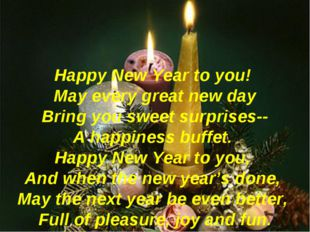 Happy New Year to you! May every great new day Bring you sweet surprises-- A