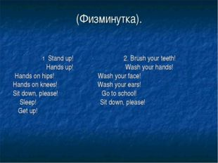 (Физминутка). 1 . Stand up! 2. Brush your teeth! Hands up! Wash your hands! H
