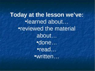 Today at the lesson we've: learned about… reviewed the material about… done…