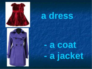 a dress - a coat - a jacket