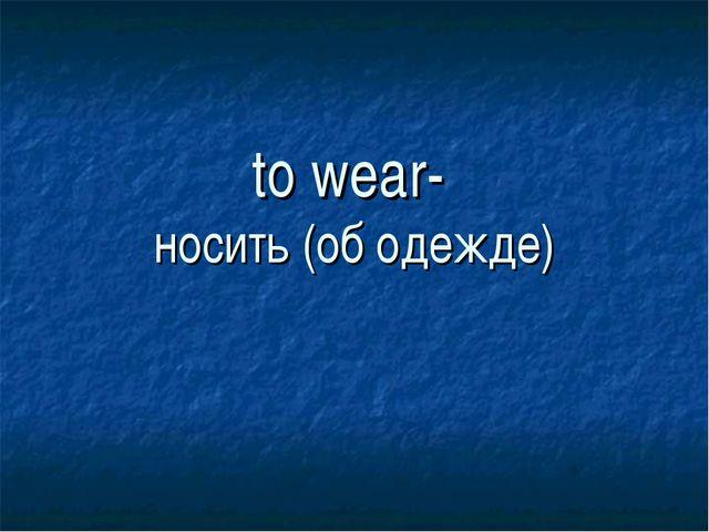 to wear- носить (об одежде)
