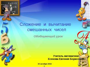 Обобщающий урок Учитель математики Есенова Евгения Борисовна 23 октября 2015