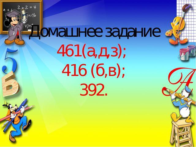 Домашнее задание 461(а,д,з); 416 (б,в); 392.