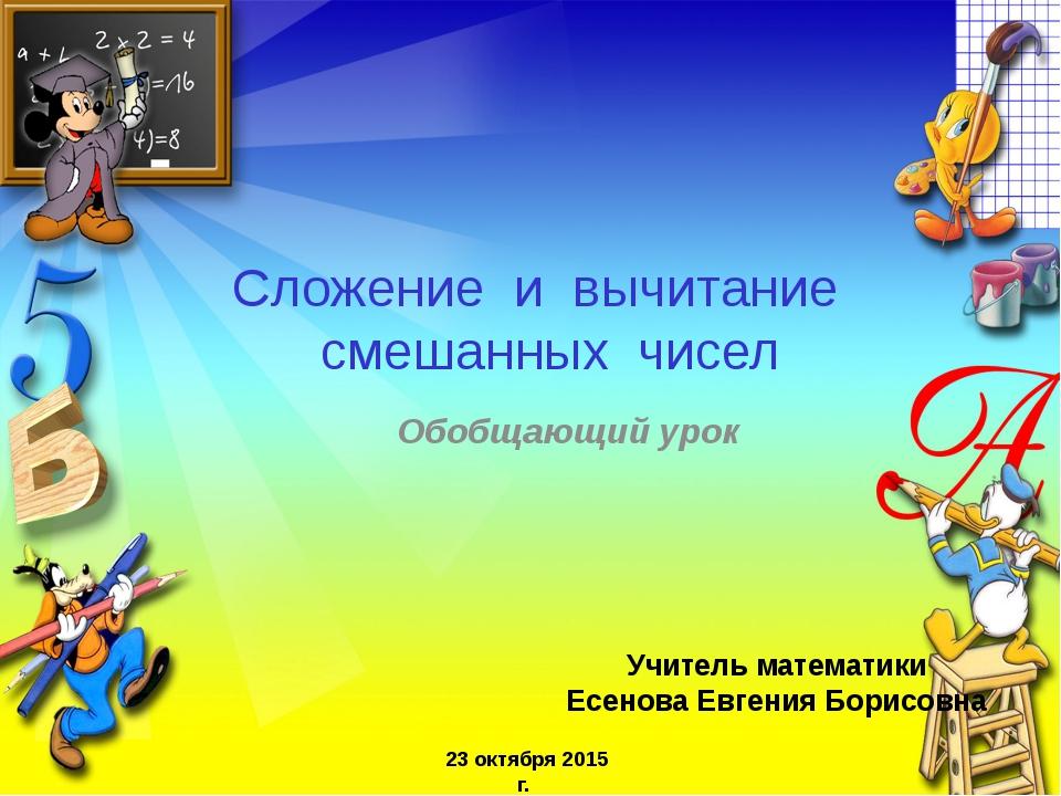 Обобщающий урок Учитель математики Есенова Евгения Борисовна 23 октября 2015...