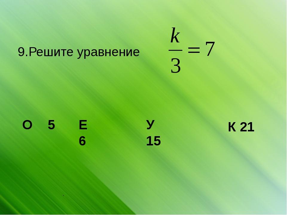 . 9.Решите уравнение О 5 Е 6 У 15 К 21