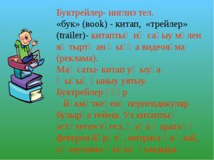 Буктрейлер- инглиз тел. «бук»(вook) - китап, «трейлер» (trailer)- китаптың и