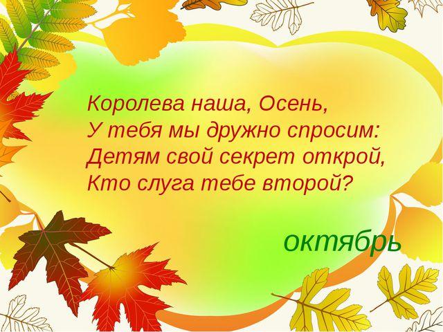 Королева наша, Осень, У тебя мы дружно спросим: Детям свой секрет открой,...