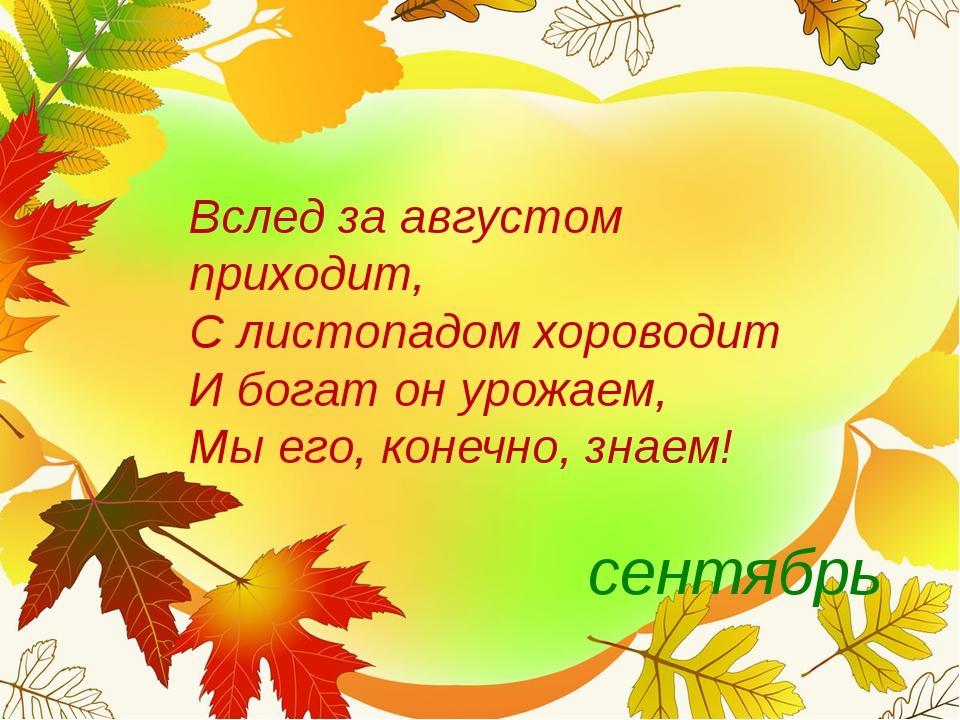 Вслед за августом приходит, С листопадом хороводит И богат он урожаем, Мы...