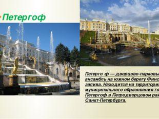 Петергоф Петерго́ф — дворцово-парковый ансамбль на южном берегу Финского зали