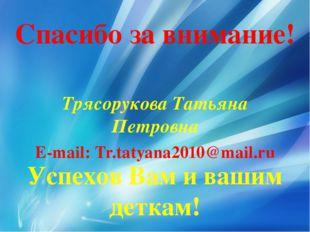 Трясорукова Татьяна Петровна E-mail: Tr.tatyana2010@mail.ru Спасибо за вниман