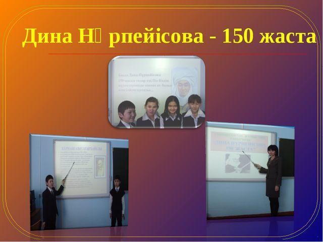 Дина Нұрпейісова - 150 жаста