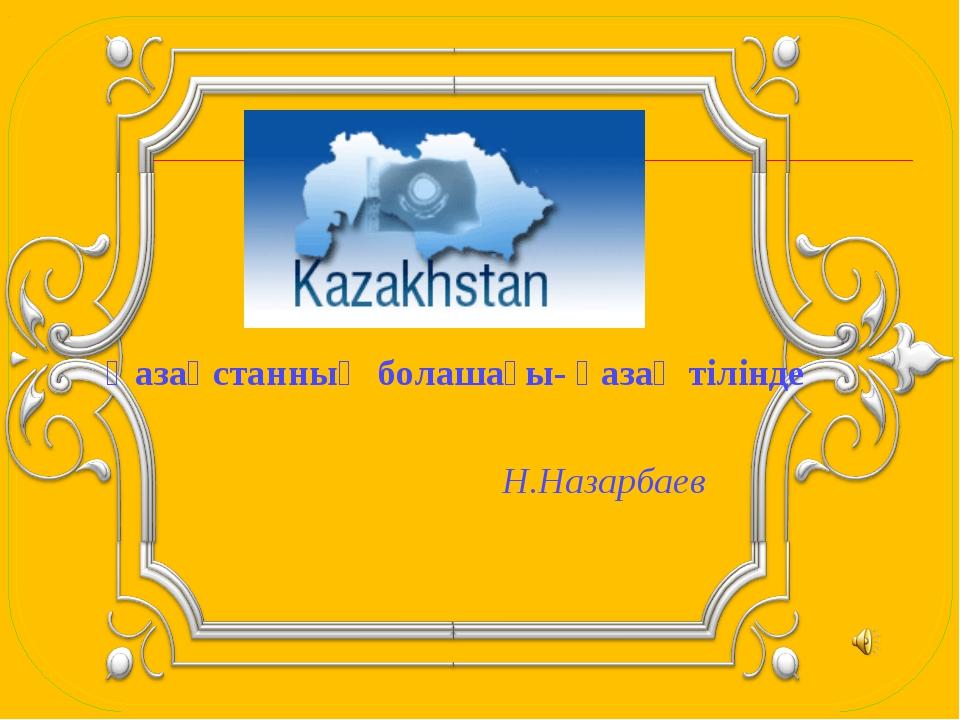 Қазақстанның болашағы- қазақ тілінде    Н.Назарбаев