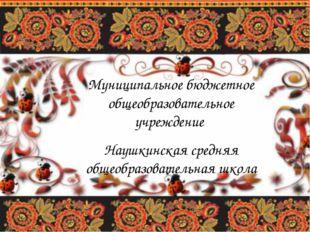 Муниципальное бюджетное общеобразовательное учреждение Наушкинская средняя об