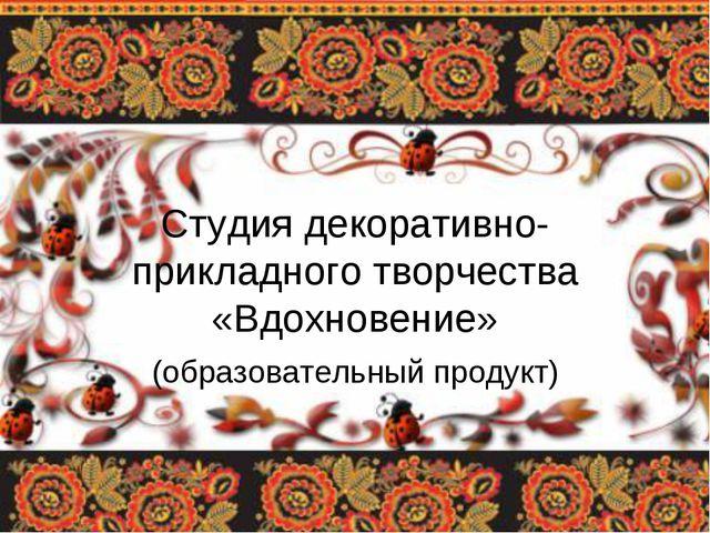 Студия декоративно-прикладного творчества «Вдохновение» (образовательный про...