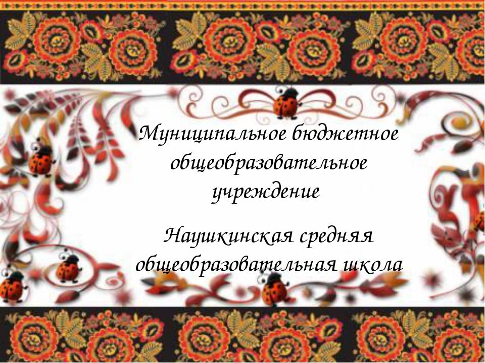 Муниципальное бюджетное общеобразовательное учреждение Наушкинская средняя об...