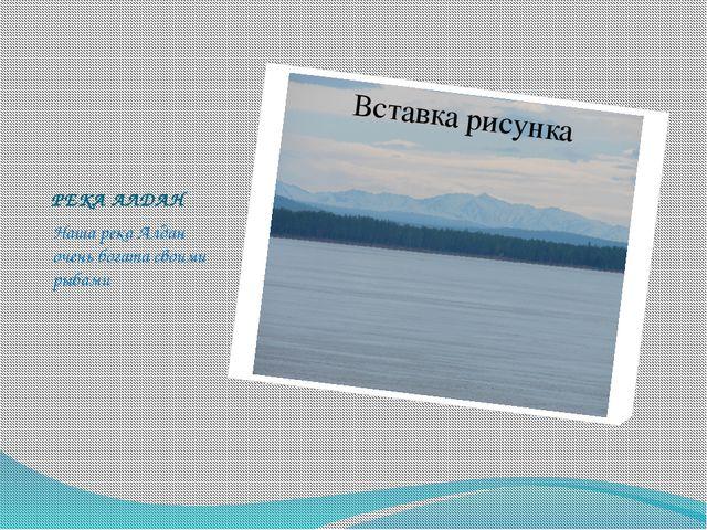 РЕКА АЛДАН Наша река Алдан очень богата своими рыбами