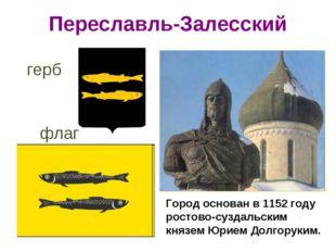 Переславль-Залесский Город основан в 1152 году ростово-суздальским князем Юри