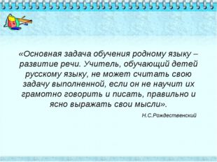 «Основная задача обучения родному языку –развитие речи. Учитель, обучающий де