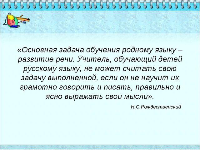 «Основная задача обучения родному языку –развитие речи. Учитель, обучающий де...