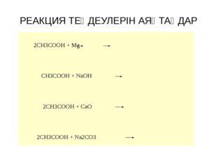 РЕАКЦИЯ ТЕҢДЕУЛЕРІН АЯҚТАҢДАР 2CH3COOH + Mg CH3COOH + NaOH 2CH3COOH + CaO 2CH